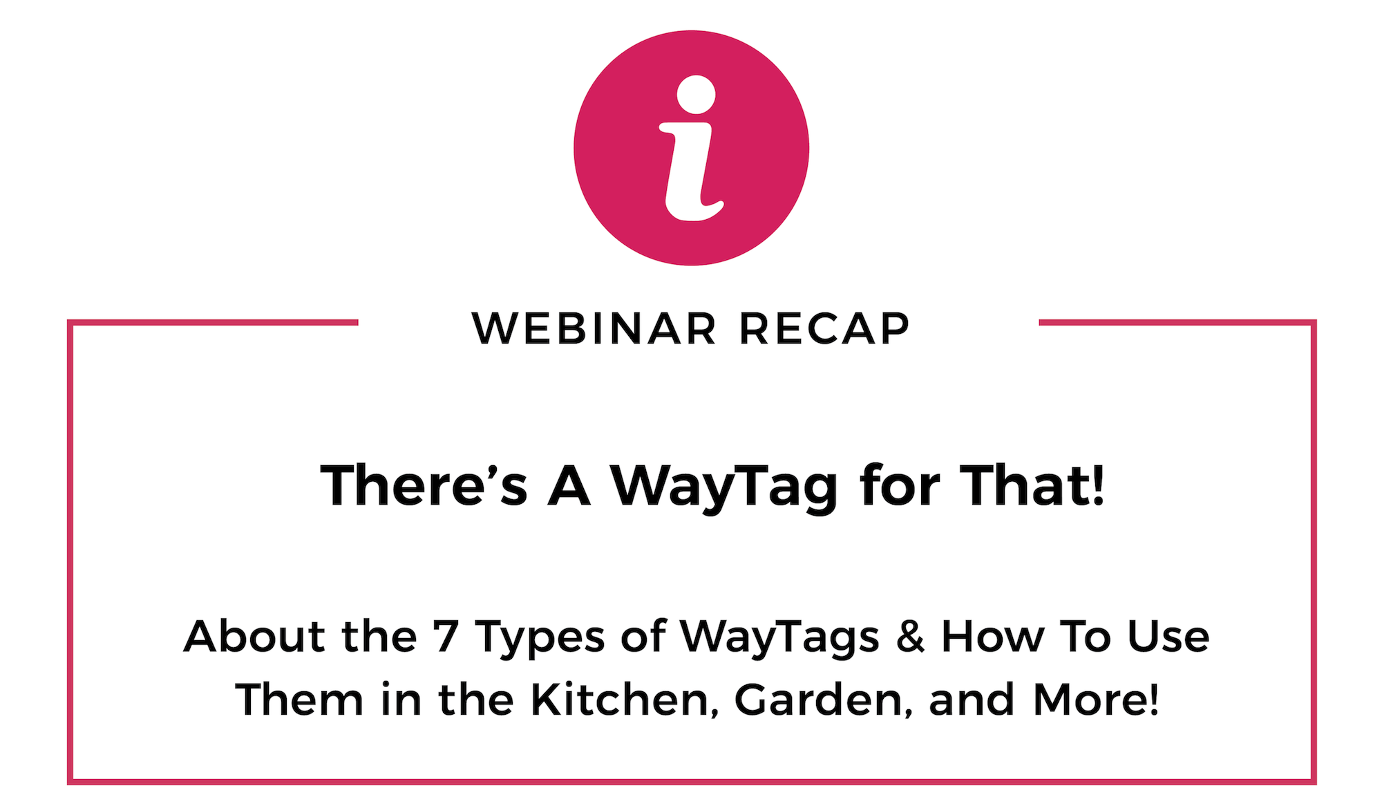Graphic that reads Webinar Recap. There's a WayTag for That. About the 7 types of WayTags and how to use them in the kitchen, garden, and more.
