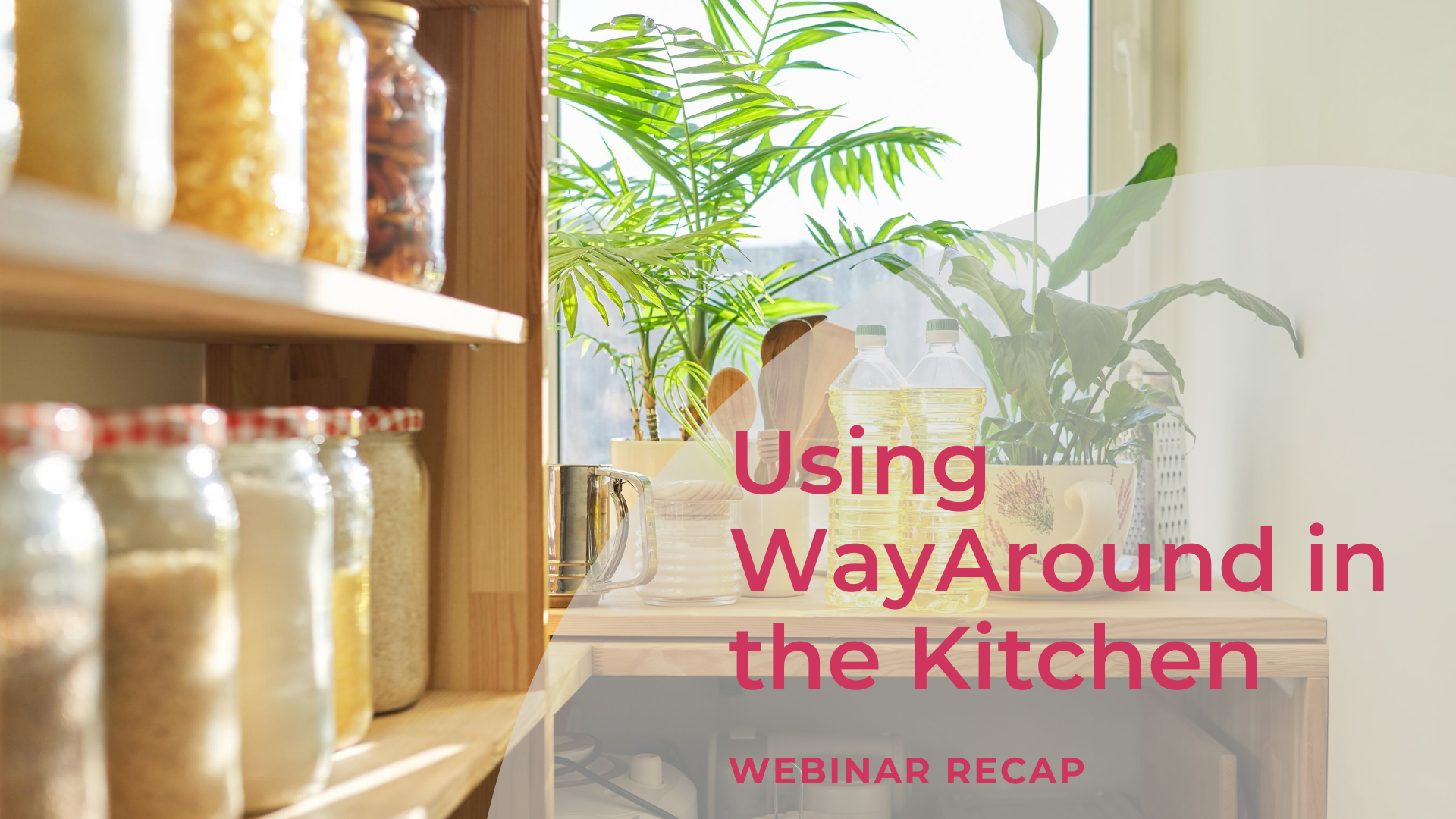 Background photo of jars on wooden shelves with a window. Text says Using WayAround in the Kitchen. Webinar Recap.